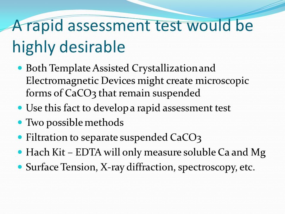 A rapid assessment test would be highly desirable Both Template Assisted Crystallization and Electromagnetic Devices might create microscopic forms of CaCO3 that remain suspended Use this fact to develop a rapid assessment test Two possible methods Filtration to separate suspended CaCO3 Hach Kit – EDTA will only measure soluble Ca and Mg Surface Tension, X-ray diffraction, spectroscopy, etc.