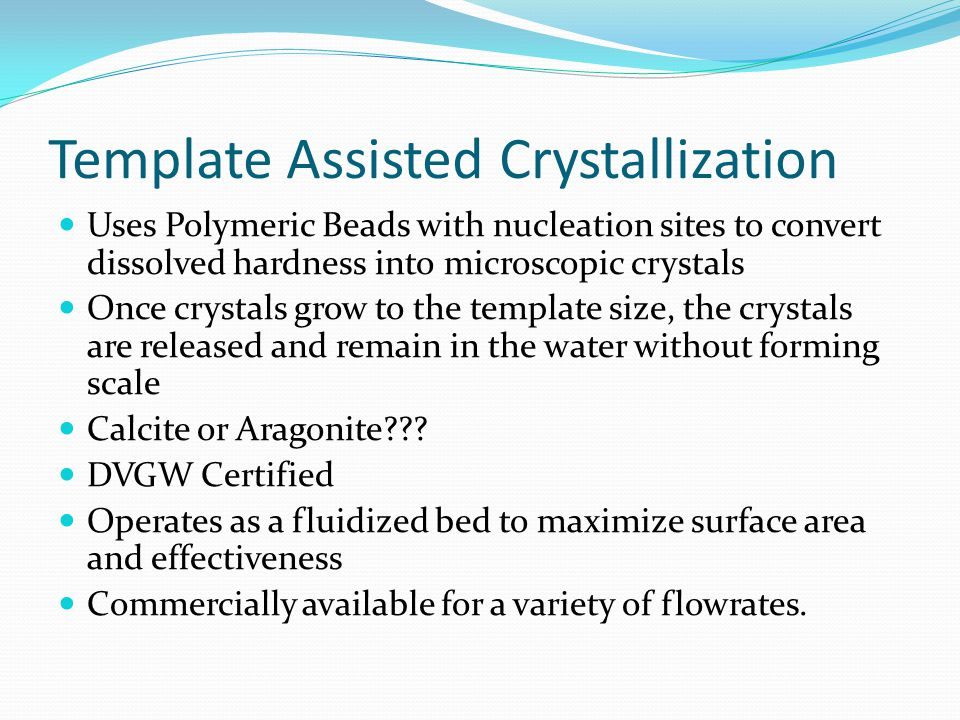 Template Assisted Crystallization Uses Polymeric Beads with nucleation sites to convert dissolved hardness into microscopic crystals Once crystals grow to the template size, the crystals are released and remain in the water without forming scale Calcite or Aragonite .