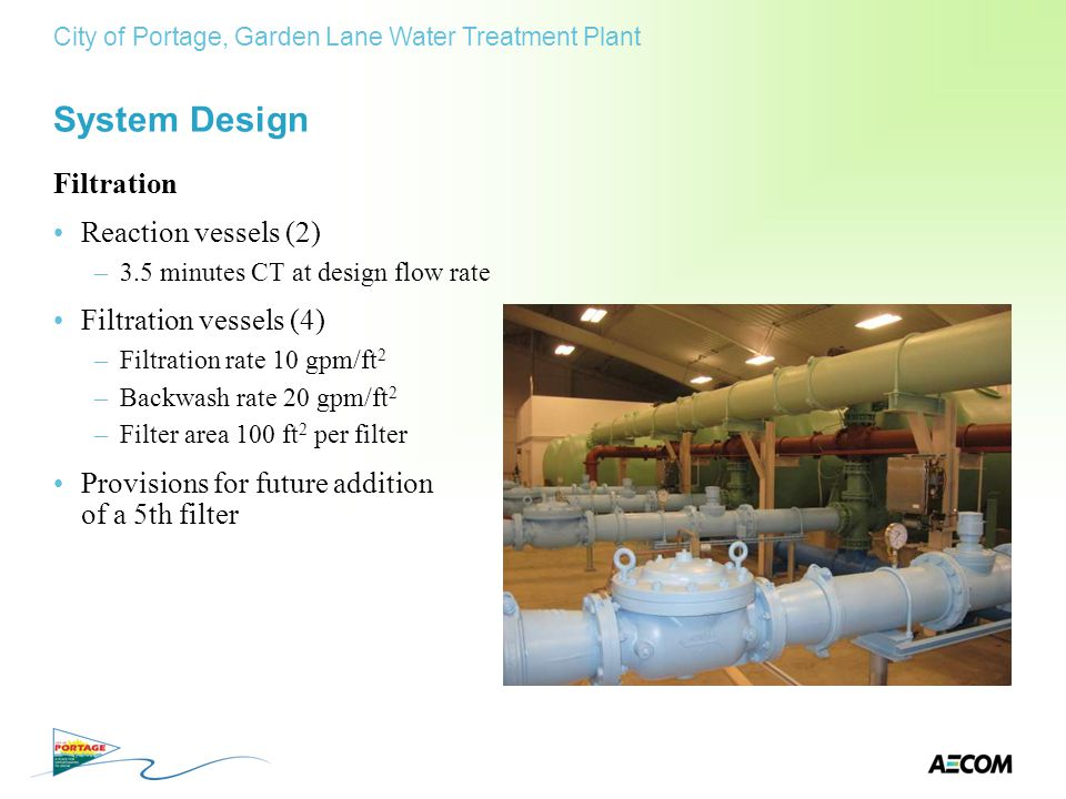 System Design Filtration Reaction vessels (2) –3.5 minutes CT at design flow rate Filtration vessels (4) –Filtration rate 10 gpm/ft 2 –Backwash rate 2