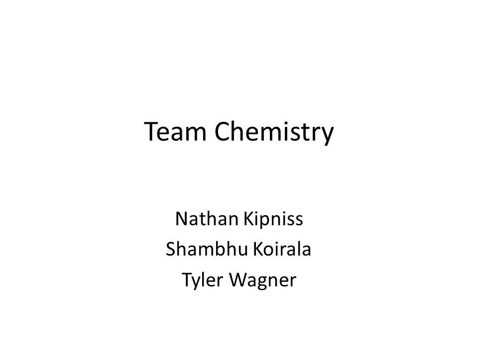 Team Chemistry Nathan Kipniss Shambhu Koirala Tyler Wagner