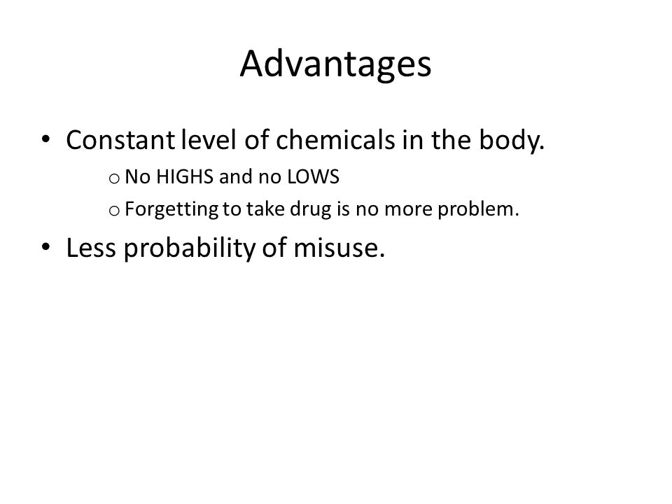 Advantages Constant level of chemicals in the body.