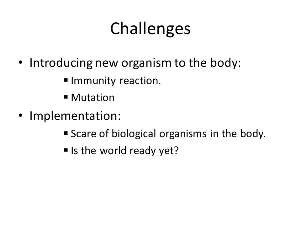 Challenges Introducing new organism to the body: Immunity reaction.
