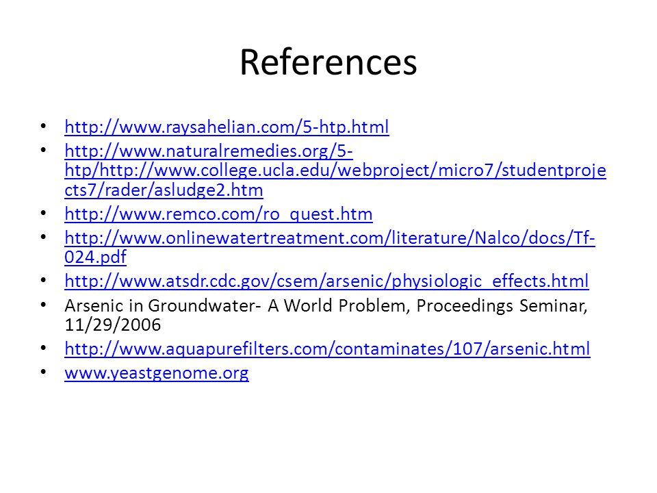 References http://www.raysahelian.com/5-htp.html http://www.naturalremedies.org/5- htp/http://www.college.ucla.edu/webproject/micro7/studentproje cts7/rader/asludge2.htm http://www.naturalremedies.org/5- htp/http://www.college.ucla.edu/webproject/micro7/studentproje cts7/rader/asludge2.htm http://www.remco.com/ro_quest.htm http://www.onlinewatertreatment.com/literature/Nalco/docs/Tf- 024.pdf http://www.onlinewatertreatment.com/literature/Nalco/docs/Tf- 024.pdf http://www.atsdr.cdc.gov/csem/arsenic/physiologic_effects.html Arsenic in Groundwater- A World Problem, Proceedings Seminar, 11/29/2006 http://www.aquapurefilters.com/contaminates/107/arsenic.html www.yeastgenome.org