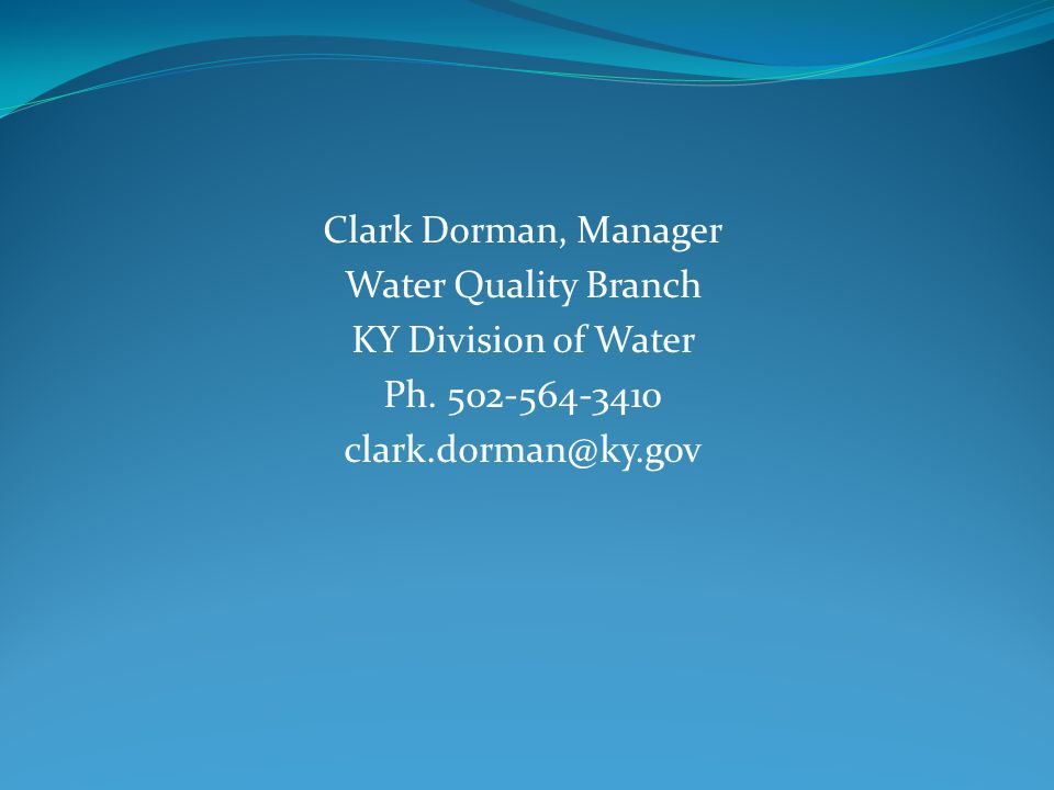 Clark Dorman, Manager Water Quality Branch KY Division of Water Ph. 502-564-3410 clark.dorman@ky.gov