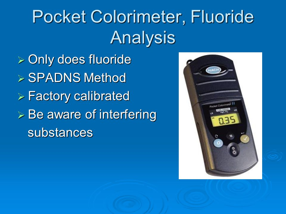 Pocket Colorimeter, Fluoride Analysis Only does fluoride Only does fluoride SPADNS Method SPADNS Method Factory calibrated Factory calibrated Be aware of interfering Be aware of interfering substances substances