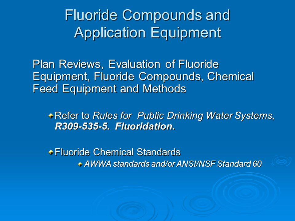 Fluoride Compounds and Application Equipment Plan Reviews, Evaluation of Fluoride Equipment, Fluoride Compounds, Chemical Feed Equipment and Methods Refer to Rules for Public Drinking Water Systems, R309-535-5.