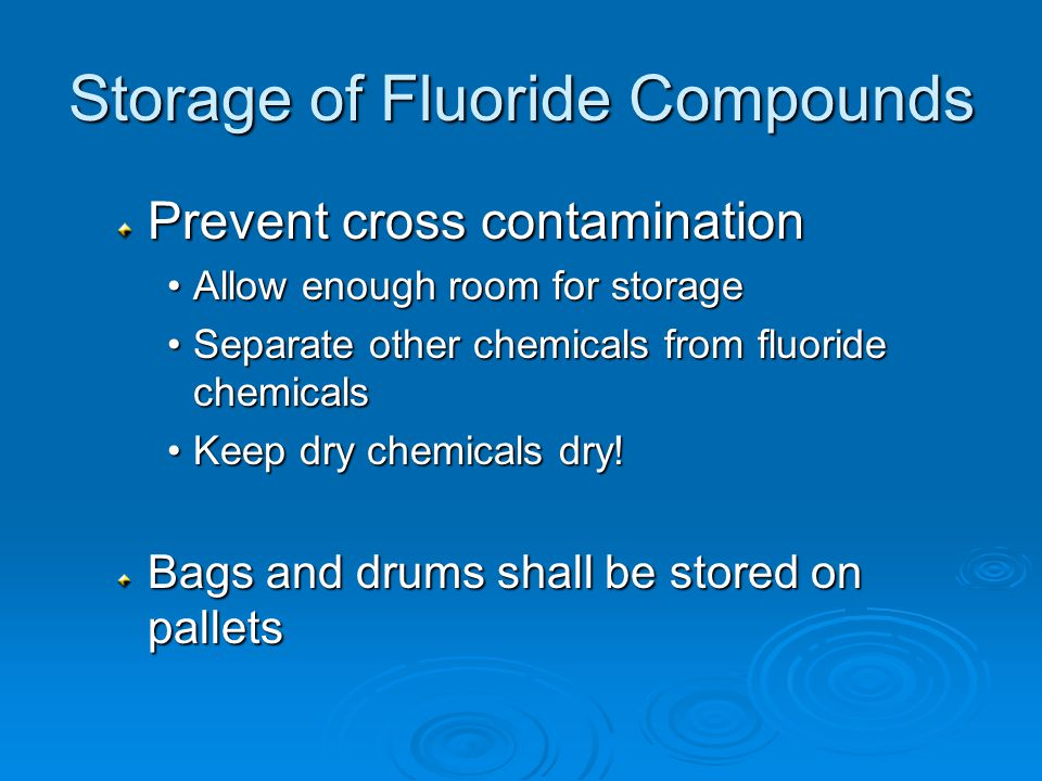 Storage of Fluoride Compounds Prevent cross contamination Allow enough room for storageAllow enough room for storage Separate other chemicals from fluoride chemicalsSeparate other chemicals from fluoride chemicals Keep dry chemicals dry!Keep dry chemicals dry.