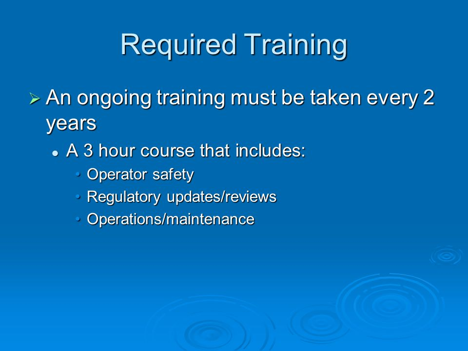 Required Training An ongoing training must be taken every 2 years An ongoing training must be taken every 2 years A 3 hour course that includes: A 3 hour course that includes: Operator safetyOperator safety Regulatory updates/reviewsRegulatory updates/reviews Operations/maintenanceOperations/maintenance
