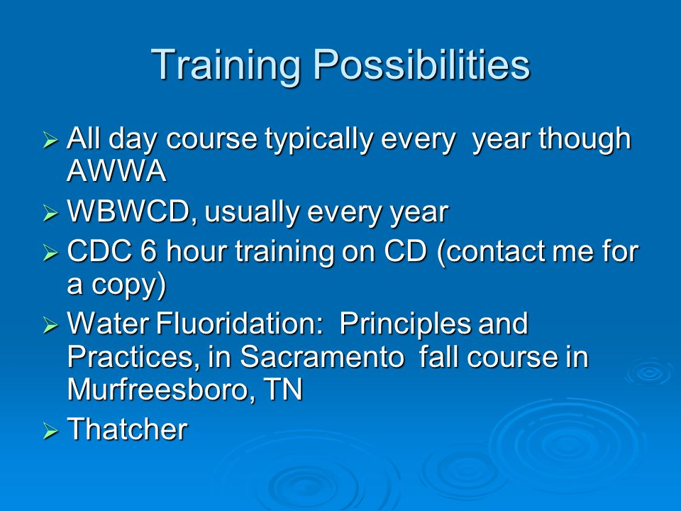 Training Possibilities All day course typically every year though AWWA All day course typically every year though AWWA WBWCD, usually every year WBWCD, usually every year CDC 6 hour training on CD (contact me for a copy) CDC 6 hour training on CD (contact me for a copy) Water Fluoridation: Principles and Practices, in Sacramento fall course in Murfreesboro, TN Water Fluoridation: Principles and Practices, in Sacramento fall course in Murfreesboro, TN Thatcher Thatcher