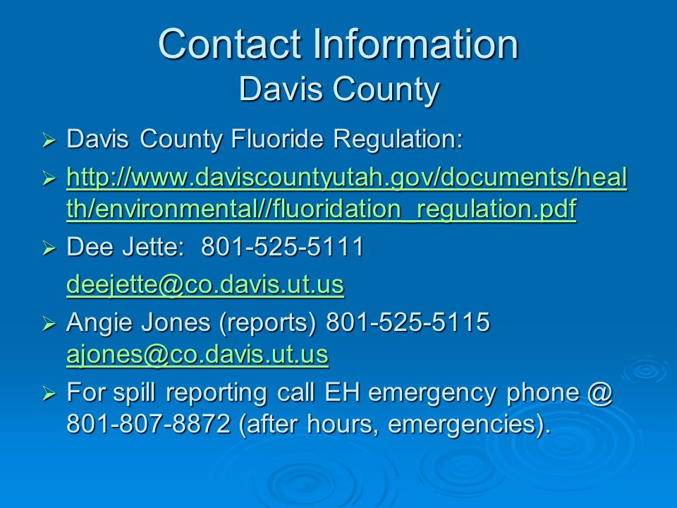 Contact Information Davis County Davis County Fluoride Regulation: Davis County Fluoride Regulation: http://www.daviscountyutah.gov/documents/heal th/environmental//fluoridation_regulation.pdf http://www.daviscountyutah.gov/documents/heal th/environmental//fluoridation_regulation.pdf http://www.daviscountyutah.gov/documents/heal th/environmental//fluoridation_regulation.pdf http://www.daviscountyutah.gov/documents/heal th/environmental//fluoridation_regulation.pdf Dee Jette: 801-525-5111 Dee Jette: 801-525-5111 deejette@co.davis.ut.us Angie Jones (reports) 801-525-5115 ajones@co.davis.ut.us Angie Jones (reports) 801-525-5115 ajones@co.davis.ut.us ajones@co.davis.ut.us For spill reporting call EH emergency phone @ 801-807-8872 (after hours, emergencies).