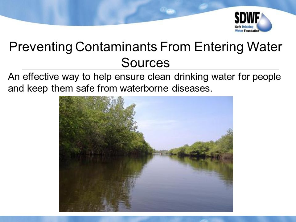Preventing Contaminants From Entering Water Sources An effective way to help ensure clean drinking water for people and keep them safe from waterborne diseases.
