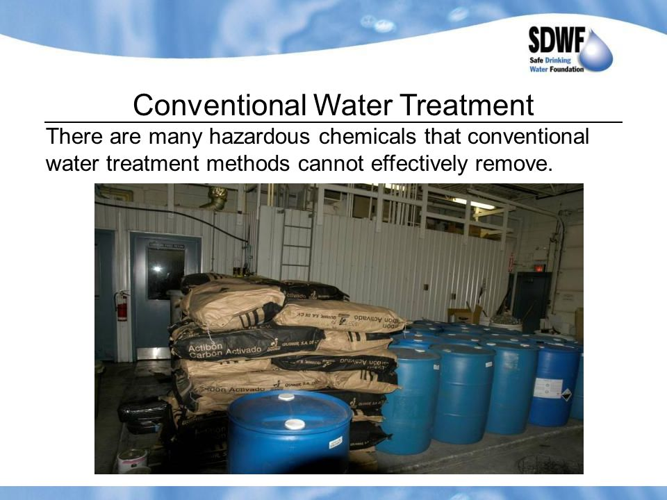 Conventional Water Treatment There are many hazardous chemicals that conventional water treatment methods cannot effectively remove.