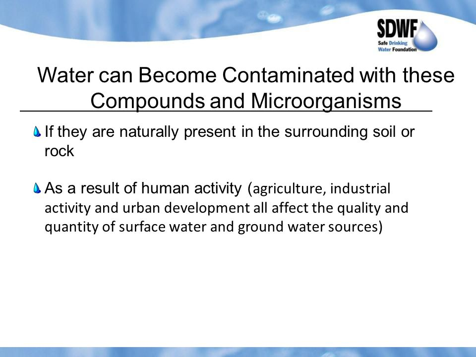 Water can Become Contaminated with these Compounds and Microorganisms If they are naturally present in the surrounding soil or rock As a result of human activity ( agriculture, industrial activity and urban development all affect the quality and quantity of surface water and ground water sources)