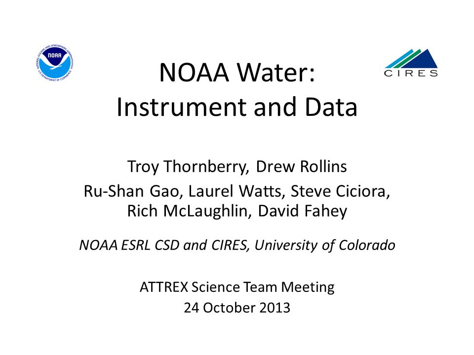 NOAA Water: Instrument and Data Troy Thornberry, Drew Rollins Ru-Shan Gao, Laurel Watts, Steve Ciciora, Rich McLaughlin, David Fahey NOAA ESRL CSD and CIRES, University of Colorado ATTREX Science Team Meeting 24 October 2013