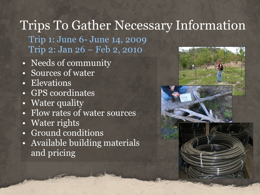 Trips To Gather Necessary Information Trip 1: June 6- June 14, 2009 Trip 2: Jan 26 – Feb 2, 2010 Needs of community Sources of water Elevations GPS coordinates Water quality Flow rates of water sources Water rights Ground conditions Available building materials and pricing
