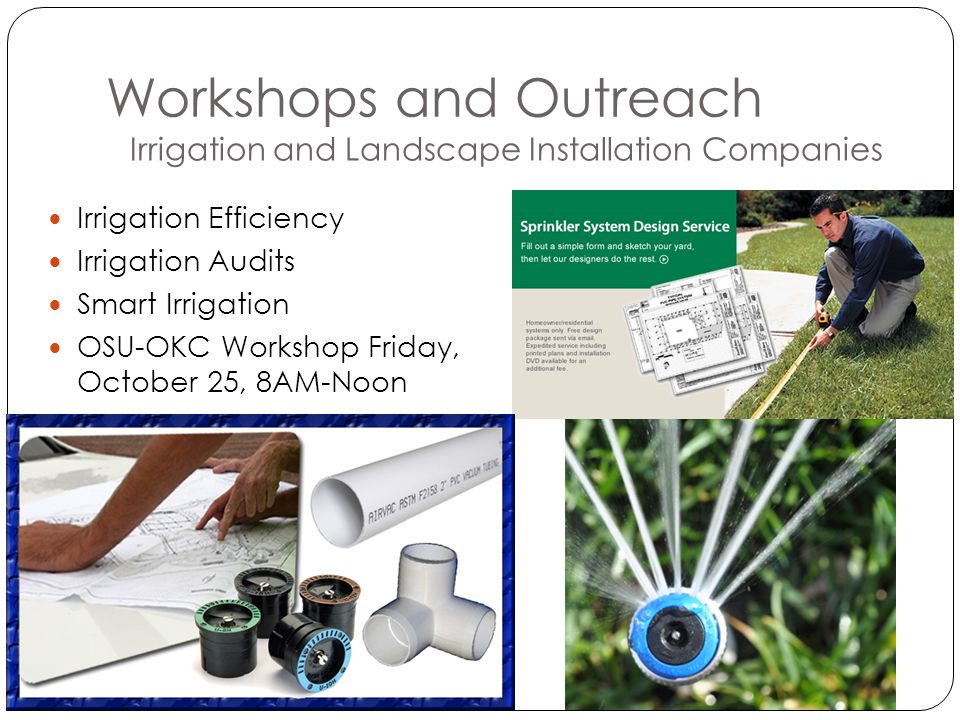 Workshops and Outreach Irrigation and Landscape Installation Companies Irrigation Efficiency Irrigation Audits Smart Irrigation OSU-OKC Workshop Friday, October 25, 8AM-Noon