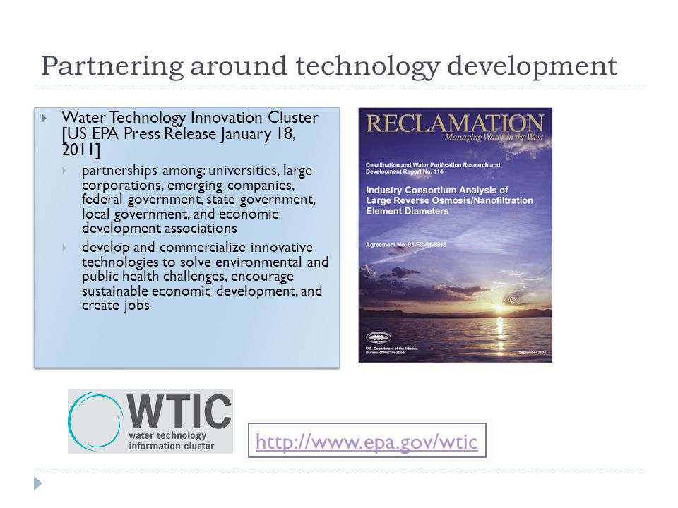 Partnering around technology development Water Technology Innovation Cluster [US EPA Press Release January 18, 2011] partnerships among: universities,