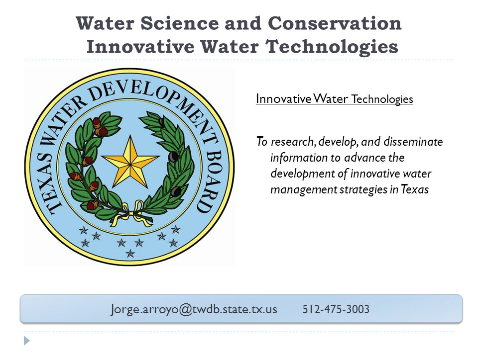 Water Science and Conservation Innovative Water Technologies Innovative Water Technologies To research, develop, and disseminate information to advance the development of innovative water management strategies in Texas Jorge.arroyo@twdb.state.tx.us 512-475-3003