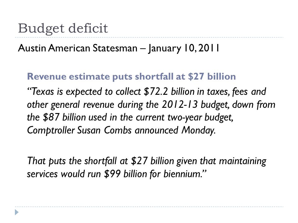 Budget deficit Austin American Statesman – January 10, 2011 Revenue estimate puts shortfall at $27 billion Texas is expected to collect $72.2 billion in taxes, fees and other general revenue during the 2012-13 budget, down from the $87 billion used in the current two-year budget, Comptroller Susan Combs announced Monday.