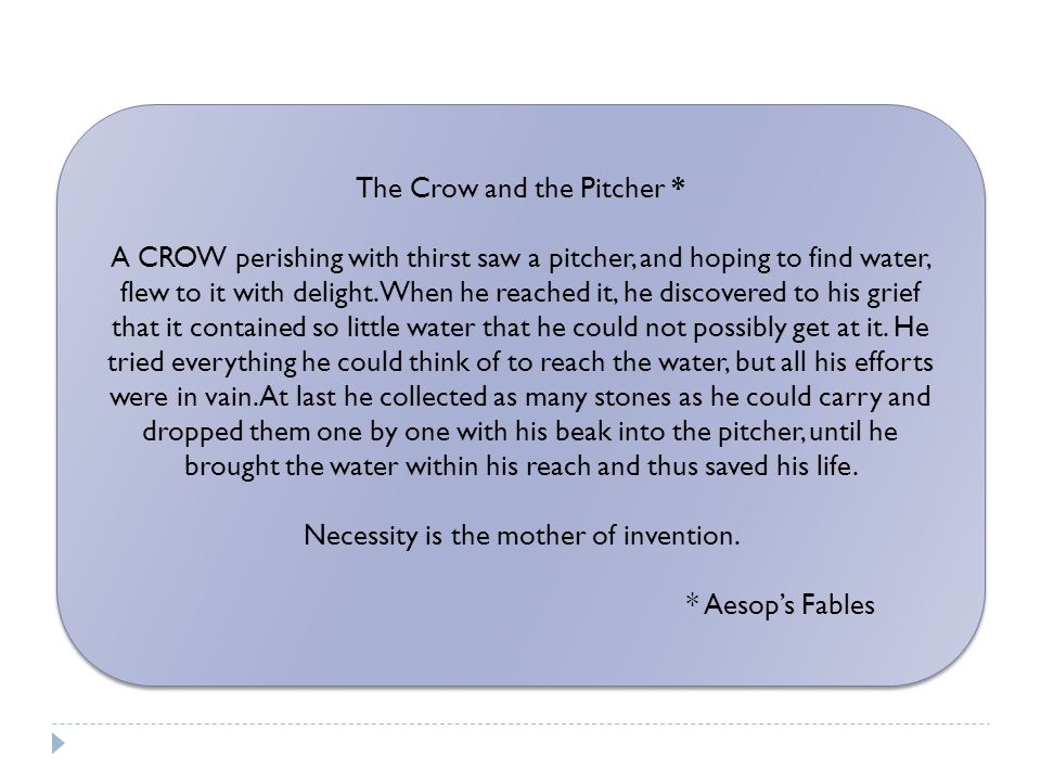 The Crow and the Pitcher * A CROW perishing with thirst saw a pitcher, and hoping to find water, flew to it with delight.