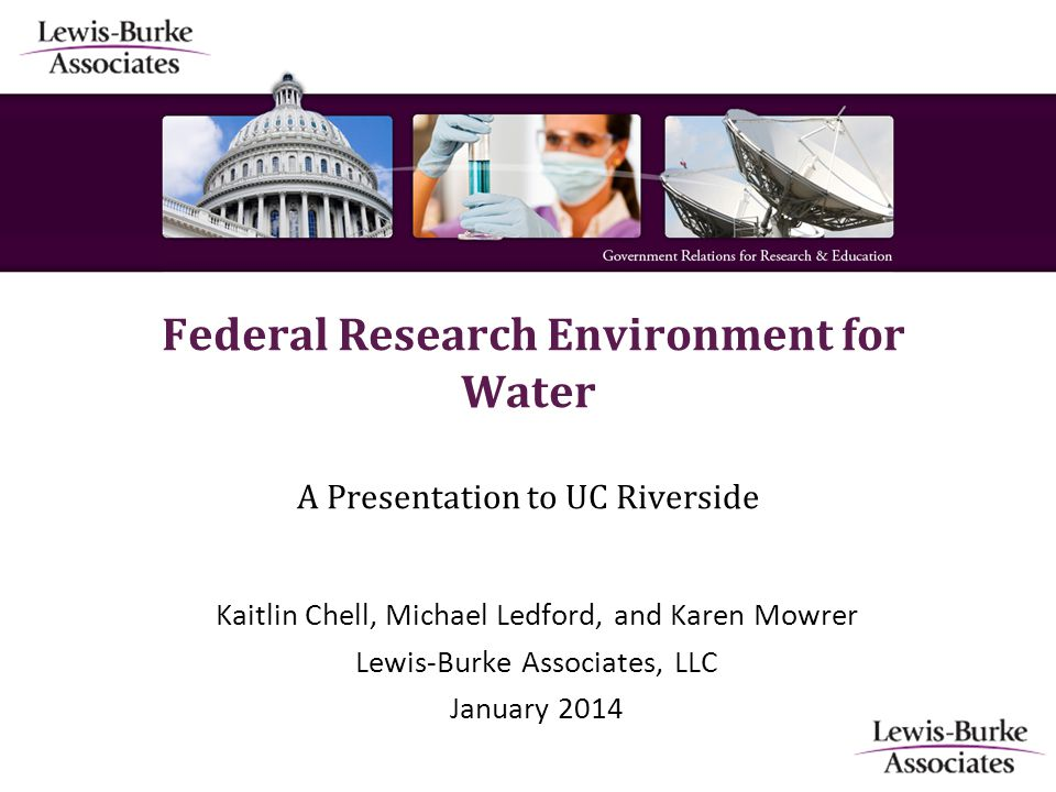Federal Research Environment for Water A Presentation to UC Riverside Kaitlin Chell, Michael Ledford, and Karen Mowrer Lewis-Burke Associates, LLC January 2014