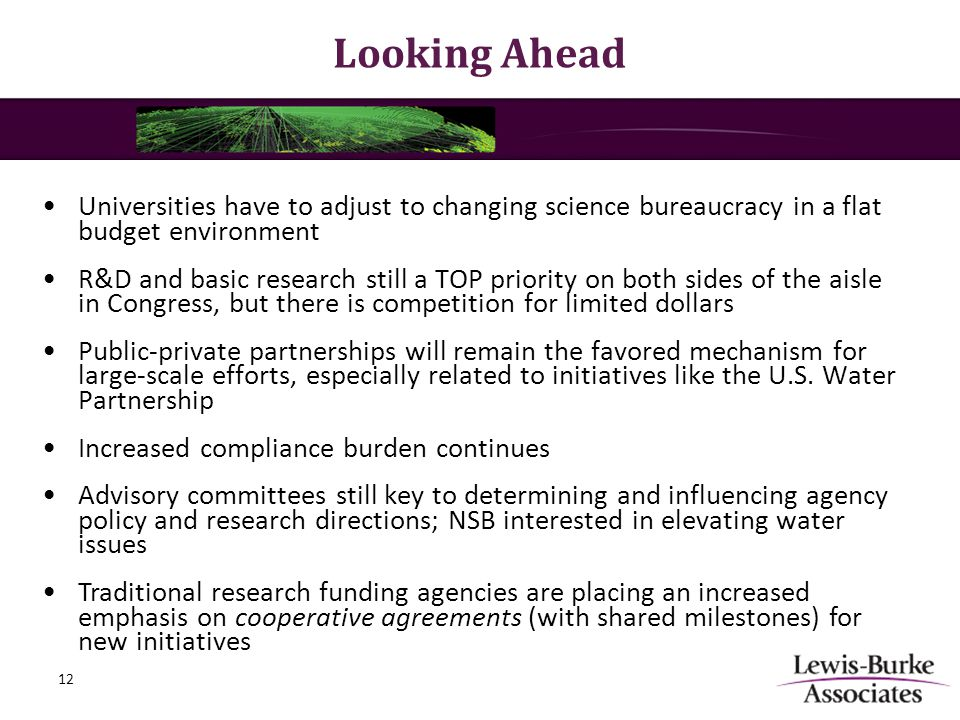Looking Ahead Universities have to adjust to changing science bureaucracy in a flat budget environment R&D and basic research still a TOP priority on both sides of the aisle in Congress, but there is competition for limited dollars Public-private partnerships will remain the favored mechanism for large-scale efforts, especially related to initiatives like the U.S.