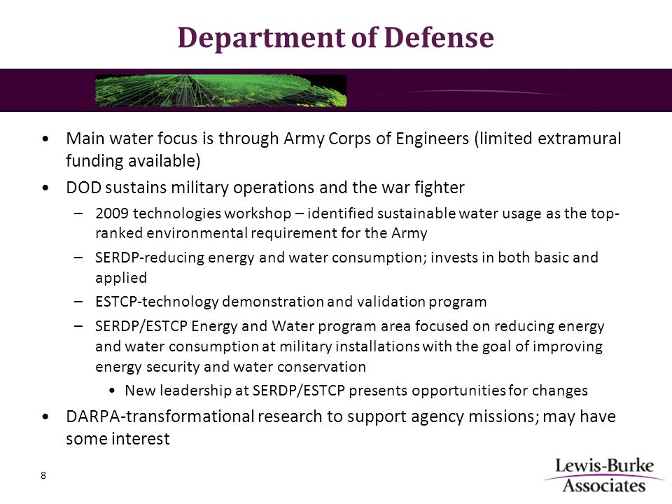 Department of Defense Main water focus is through Army Corps of Engineers (limited extramural funding available) DOD sustains military operations and the war fighter –2009 technologies workshop – identified sustainable water usage as the top- ranked environmental requirement for the Army –SERDP-reducing energy and water consumption; invests in both basic and applied –ESTCP-technology demonstration and validation program –SERDP/ESTCP Energy and Water program area focused on reducing energy and water consumption at military installations with the goal of improving energy security and water conservation New leadership at SERDP/ESTCP presents opportunities for changes DARPA-transformational research to support agency missions; may have some interest 8
