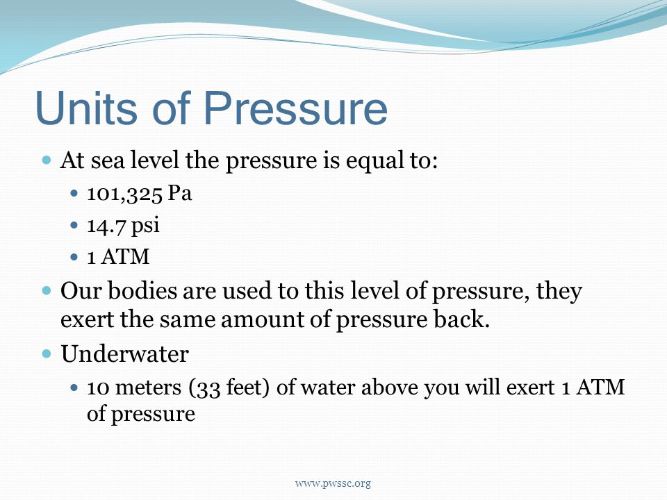 Units of Pressure At sea level the pressure is equal to: 101,325 Pa 14.7 psi 1 ATM Our bodies are used to this level of pressure, they exert the same amount of pressure back.