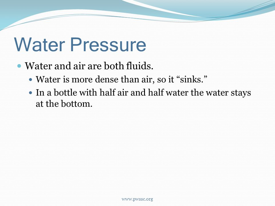 Water Pressure Water and air are both fluids. Water is more dense than air, so it sinks.