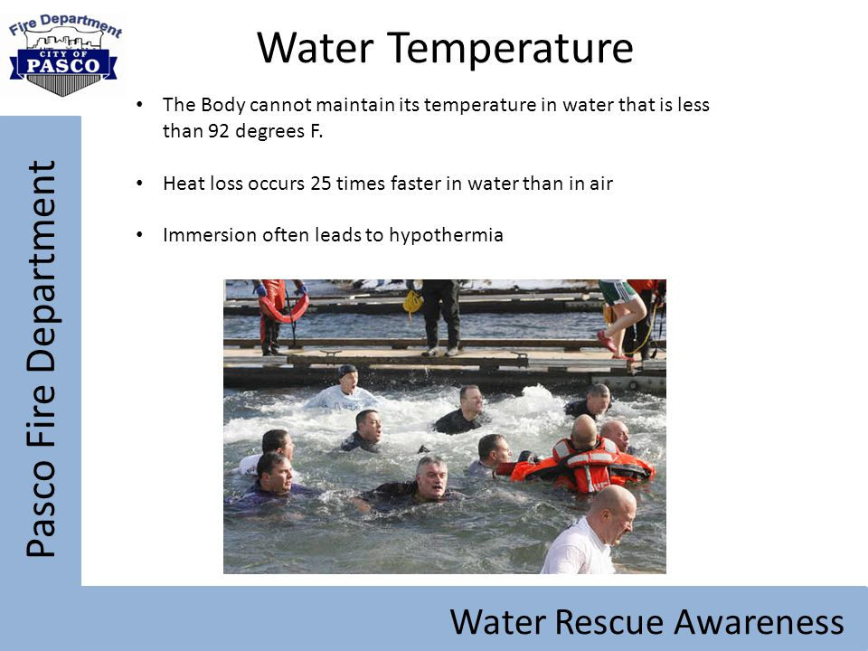 Pasco Fire Department Water Rescue Awareness Water Temperature The Body cannot maintain its temperature in water that is less than 92 degrees F. Heat