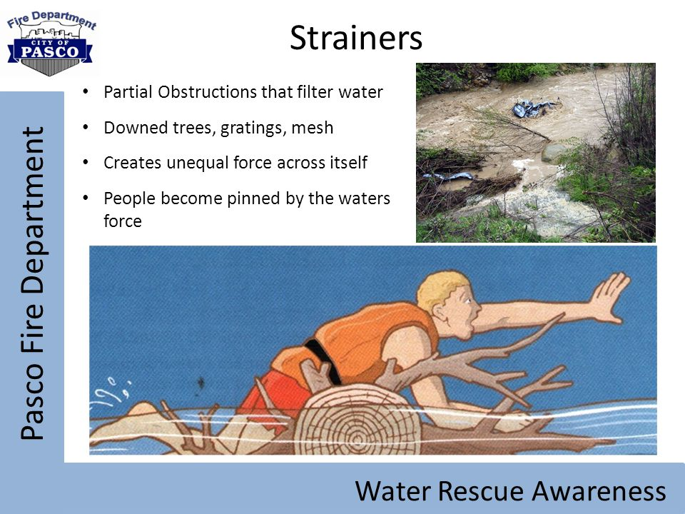Pasco Fire Department Water Rescue Awareness Strainers Partial Obstructions that filter water Downed trees, gratings, mesh Creates unequal force acros