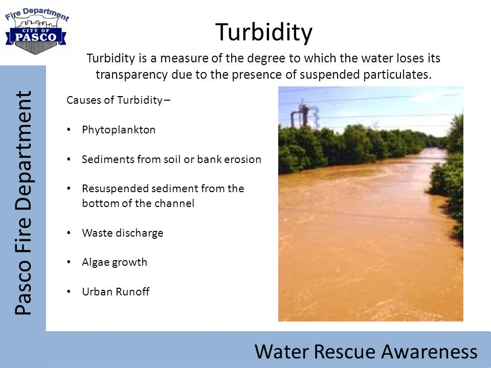 Pasco Fire Department Water Rescue Awareness Turbidity Turbidity is a measure of the degree to which the water loses its transparency due to the prese