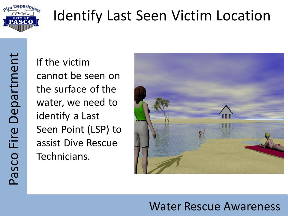 Pasco Fire Department Water Rescue Awareness Identify Last Seen Victim Location If the victim cannot be seen on the surface of the water, we need to i