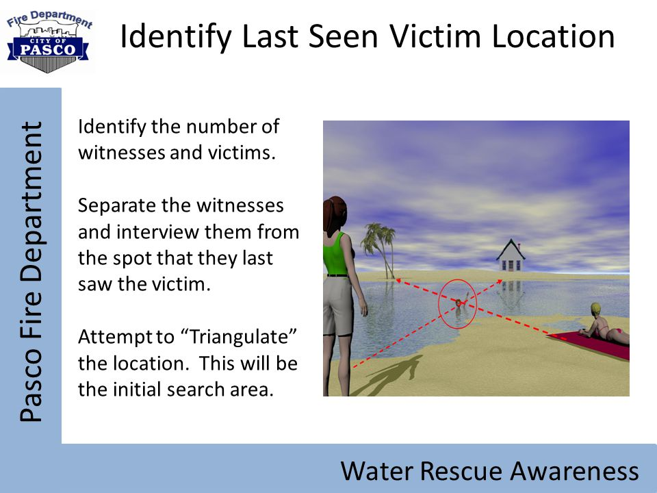 Pasco Fire Department Water Rescue Awareness Identify Last Seen Victim Location Identify the number of witnesses and victims. Separate the witnesses a