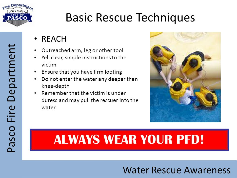 Pasco Fire Department Water Rescue Awareness Basic Rescue Techniques REACH Outreached arm, leg or other tool Yell clear, simple instructions to the vi