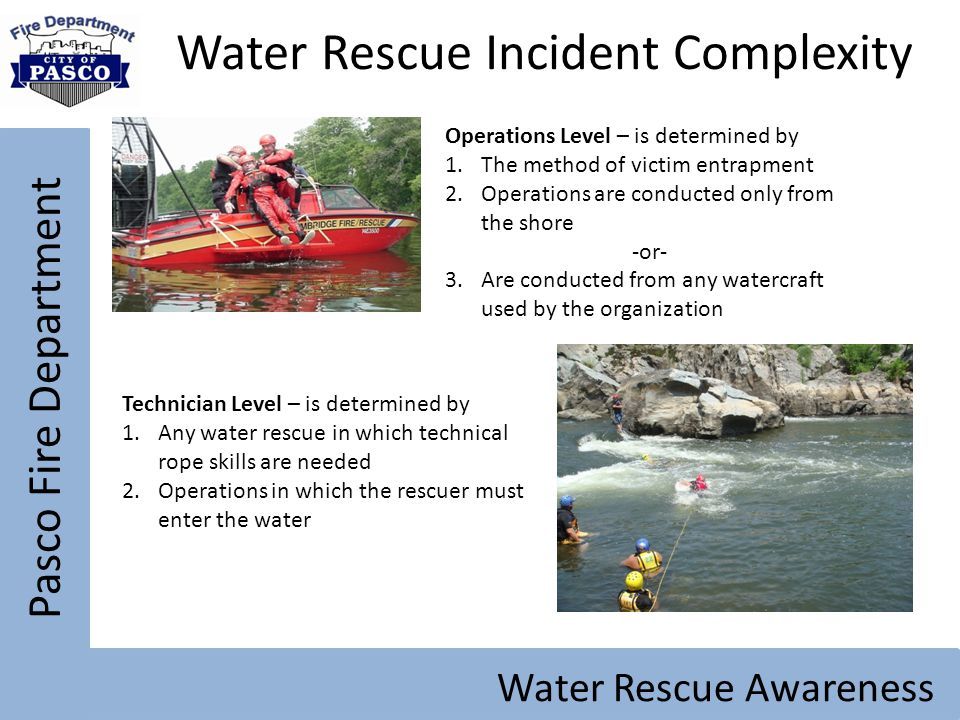 Pasco Fire Department Water Rescue Awareness Water Rescue Incident Complexity Operations Level – is determined by 1.The method of victim entrapment 2.
