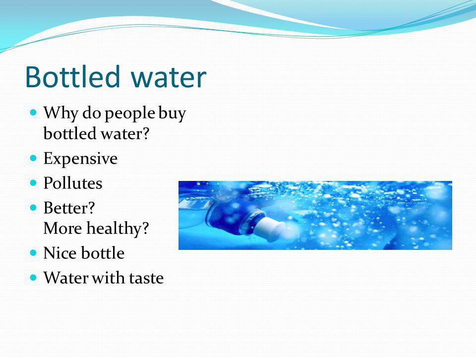 Bottled water Why do people buy bottled water? Expensive Pollutes Better? More healthy? Nice bottle Water with taste
