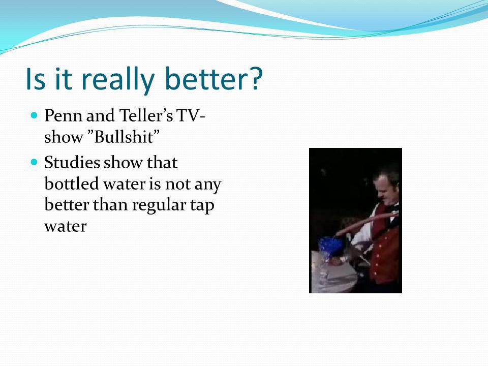 Is it really better? Penn and Tellers TV- show Bullshit Studies show that bottled water is not any better than regular tap water