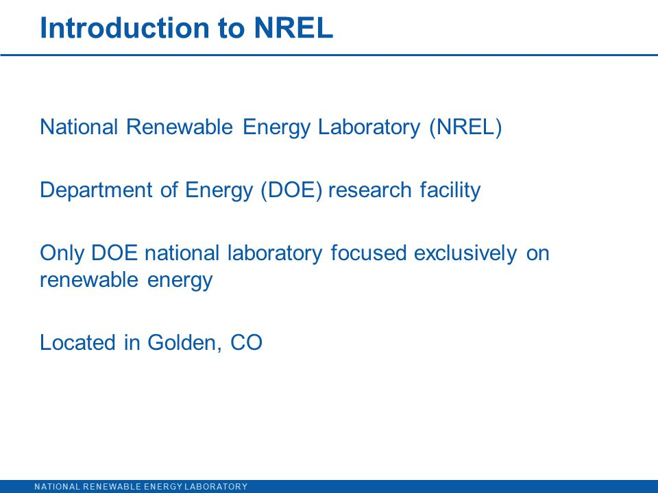 NATIONAL RENEWABLE ENERGY LABORATORY Introduction to NREL National Renewable Energy Laboratory (NREL) Department of Energy (DOE) research facility Only DOE national laboratory focused exclusively on renewable energy Located in Golden, CO