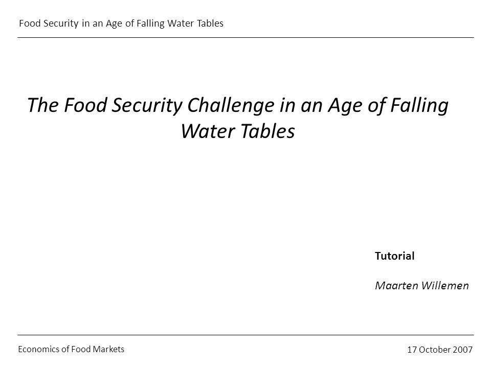 Economics of Food Markets 17 October 2007 Food Security in an Age of Falling Water Tables The Food Security Challenge in an Age of Falling Water Table