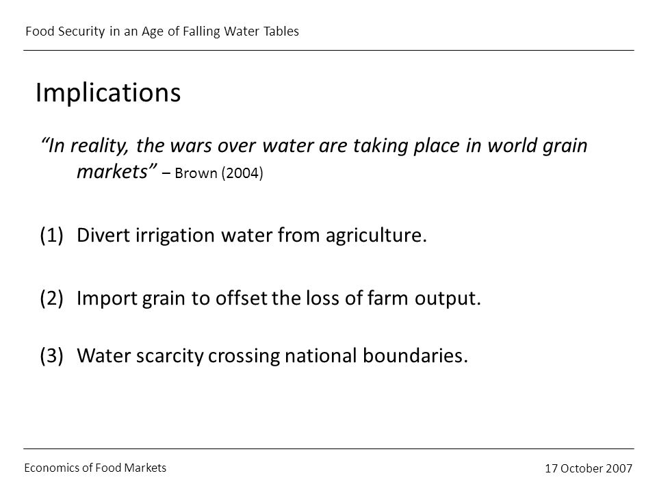 Economics of Food Markets 17 October 2007 Food Security in an Age of Falling Water Tables Implications In reality, the wars over water are taking plac