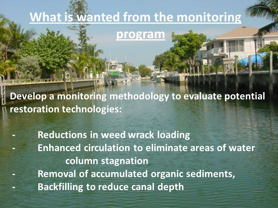 Develop a monitoring methodology to evaluate potential restoration technologies: - Reductions in weed wrack loading - Enhanced circulation to eliminate areas of water column stagnation - Removal of accumulated organic sediments, - Backfilling to reduce canal depth What is wanted from the monitoring program