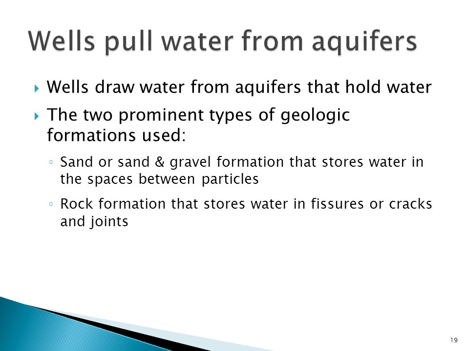 Wells draw water from aquifers that hold water The two prominent types of geologic formations used: Sand or sand & gravel formation that stores water