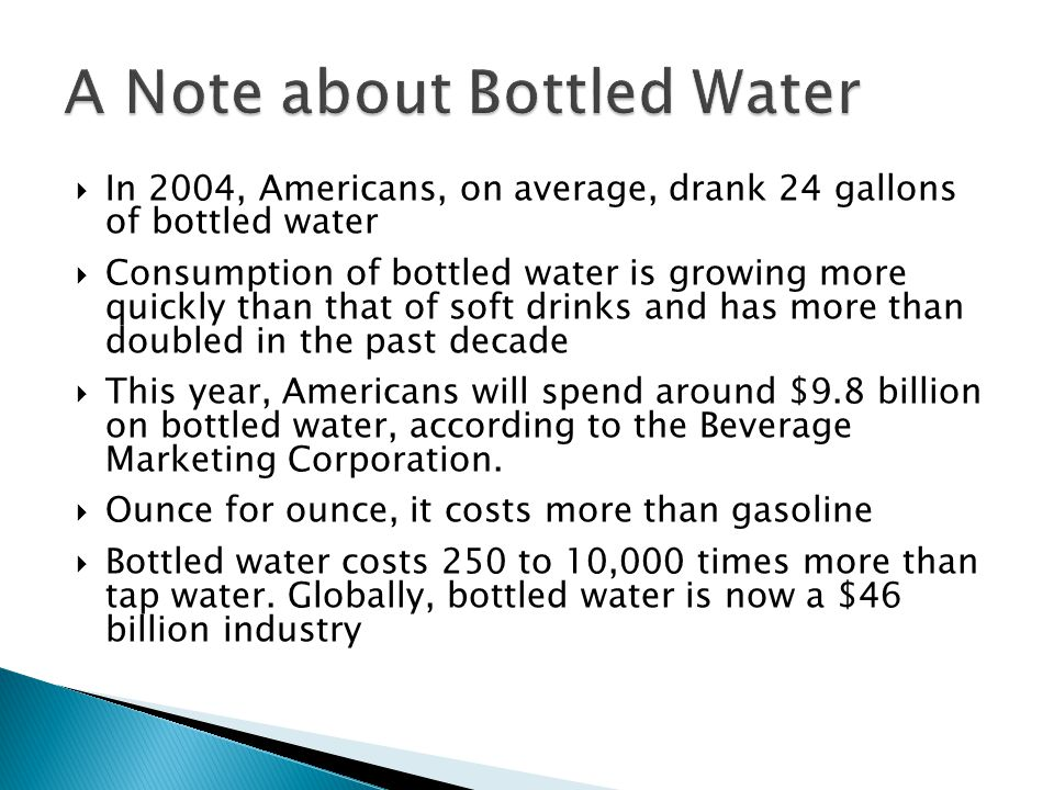 In 2004, Americans, on average, drank 24 gallons of bottled water Consumption of bottled water is growing more quickly than that of soft drinks and ha