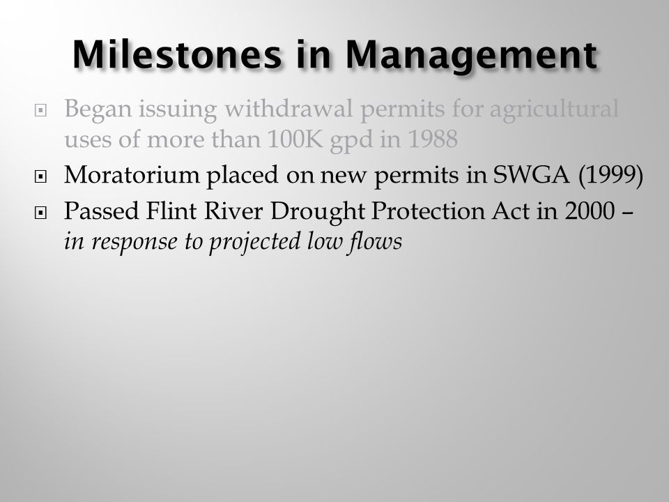 Milestones in Management Began issuing withdrawal permits for agricultural uses of more than 100K gpd in 1988 Moratorium placed on new permits in SWGA (1999) Passed Flint River Drought Protection Act in 2000 – in response to projected low flows