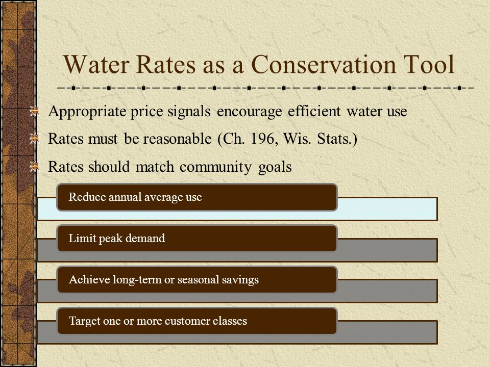Water Rates as a Conservation Tool Appropriate price signals encourage efficient water use Rates must be reasonable (Ch. 196, Wis. Stats.) Rates shoul