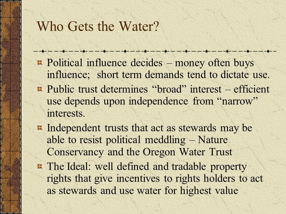 Who Gets the Water? Political influence decides – money often buys influence; short term demands tend to dictate use. Public trust determines broad in