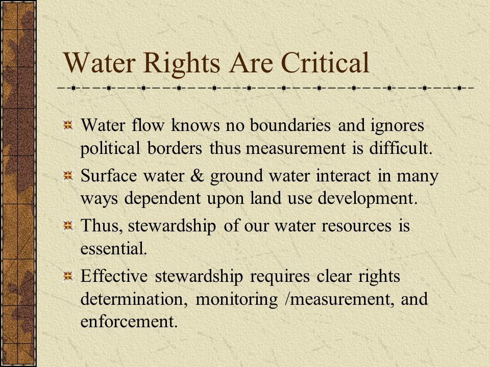 Water Rights Are Critical Water flow knows no boundaries and ignores political borders thus measurement is difficult. Surface water & ground water int