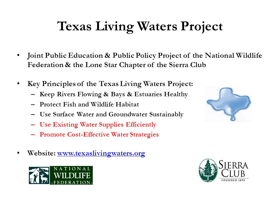 Texas Living Waters Project Joint Public Education & Public Policy Project of the National Wildlife Federation & the Lone Star Chapter of the Sierra Club Key Principles of the Texas Living Waters Project: – Keep Rivers Flowing & Bays & Estuaries Healthy – Protect Fish and Wildlife Habitat – Use Surface Water and Groundwater Sustainably – Use Existing Water Supplies Efficiently – Promote Cost-Effective Water Strategies Website: www.texaslivingwaters.orgwww.texaslivingwaters.org