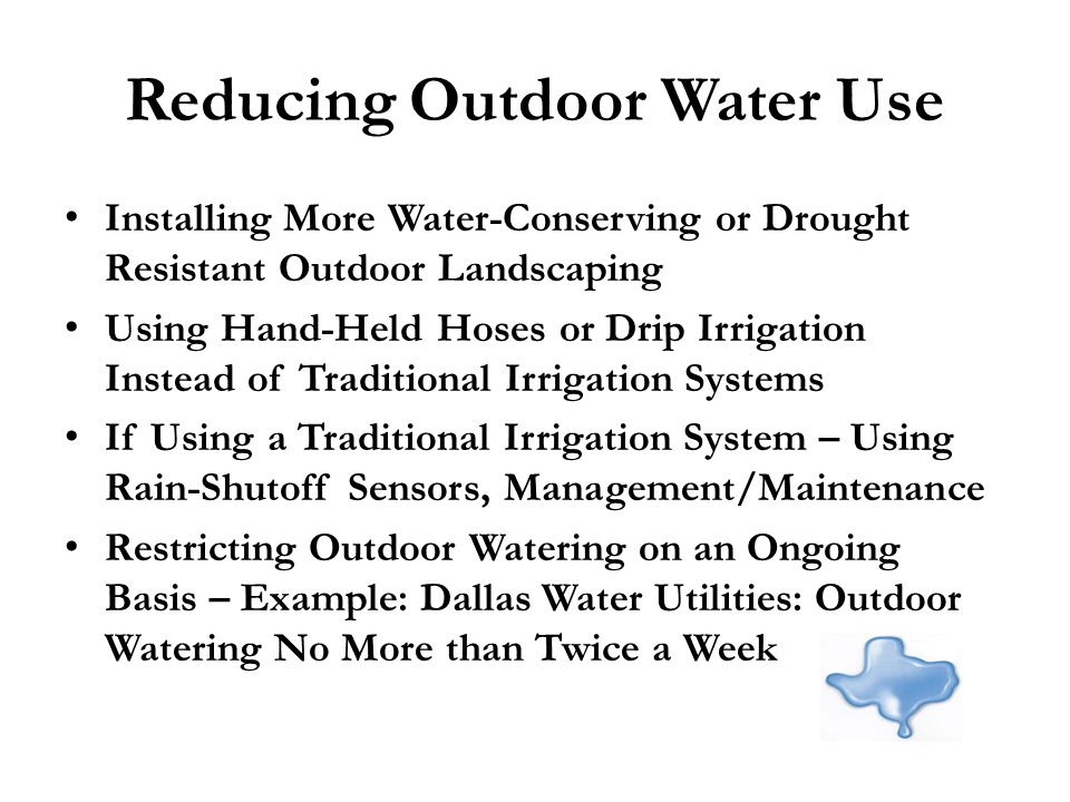 Reducing Outdoor Water Use Installing More Water-Conserving or Drought Resistant Outdoor Landscaping Using Hand-Held Hoses or Drip Irrigation Instead of Traditional Irrigation Systems If Using a Traditional Irrigation System – Using Rain-Shutoff Sensors, Management/Maintenance Restricting Outdoor Watering on an Ongoing Basis – Example: Dallas Water Utilities: Outdoor Watering No More than Twice a Week
